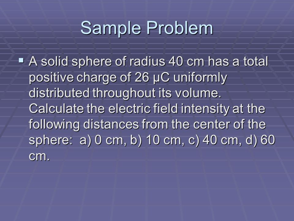 Sample Problem  A solid sphere of radius 40 cm has a total positive charge of 26 μC uniformly distributed throughout its volume. Calculate the electr