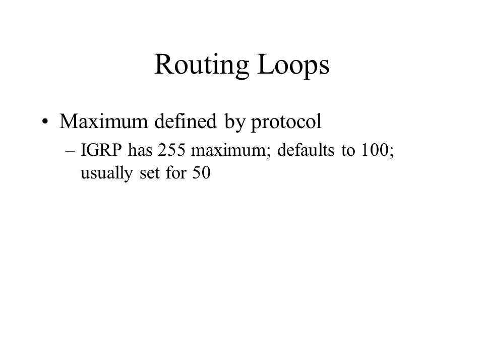 Routing Loops Maximum defined by protocol –IGRP has 255 maximum; defaults to 100; usually set for 50
