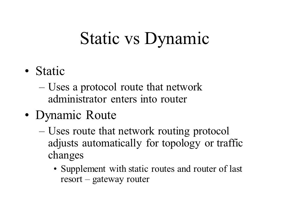 Static vs Dynamic Static –Uses a protocol route that network administrator enters into router Dynamic Route –Uses route that network routing protocol