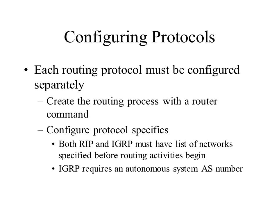 Configuring Protocols Each routing protocol must be configured separately –Create the routing process with a router command –Configure protocol specifics Both RIP and IGRP must have list of networks specified before routing activities begin IGRP requires an autonomous system AS number
