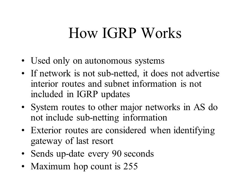 How IGRP Works Used only on autonomous systems If network is not sub-netted, it does not advertise interior routes and subnet information is not inclu