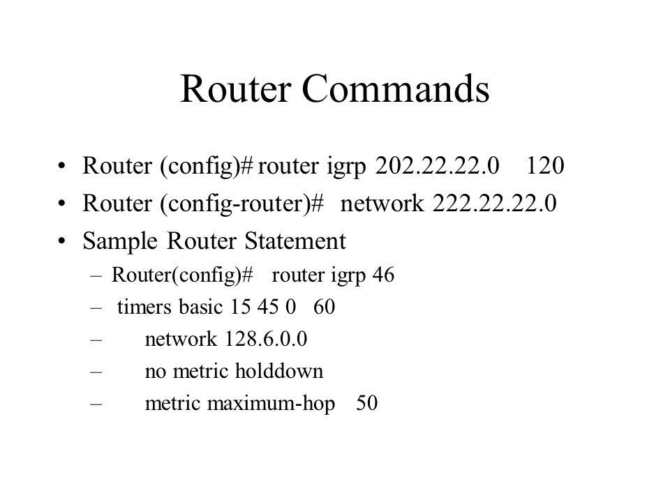 Router Commands Router (config)#router igrp 202.22.22.0 120 Router (config-router)# network 222.22.22.0 Sample Router Statement –Router(config)# router igrp 46 – timers basic 15 45 0 60 – network 128.6.0.0 – no metric holddown – metric maximum-hop 50