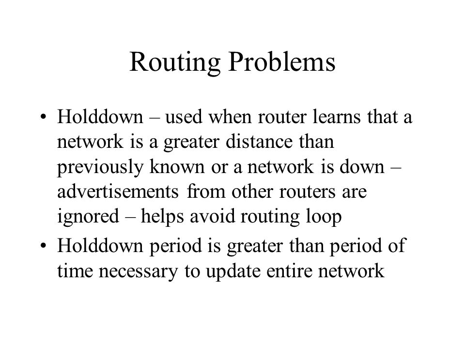 Routing Problems Holddown – used when router learns that a network is a greater distance than previously known or a network is down – advertisements f