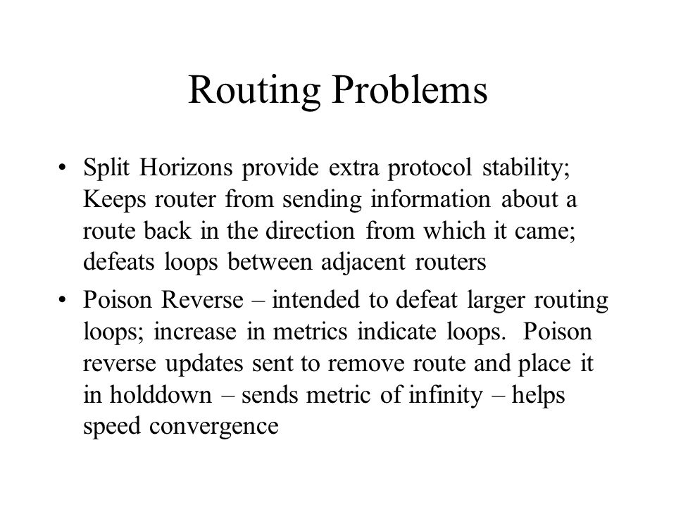 Routing Problems Split Horizons provide extra protocol stability; Keeps router from sending information about a route back in the direction from which it came; defeats loops between adjacent routers Poison Reverse – intended to defeat larger routing loops; increase in metrics indicate loops.