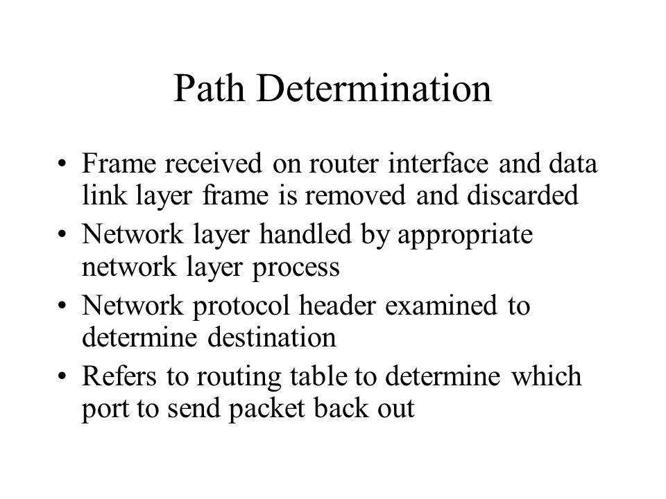 Path Determination Frame received on router interface and data link layer frame is removed and discarded Network layer handled by appropriate network layer process Network protocol header examined to determine destination Refers to routing table to determine which port to send packet back out