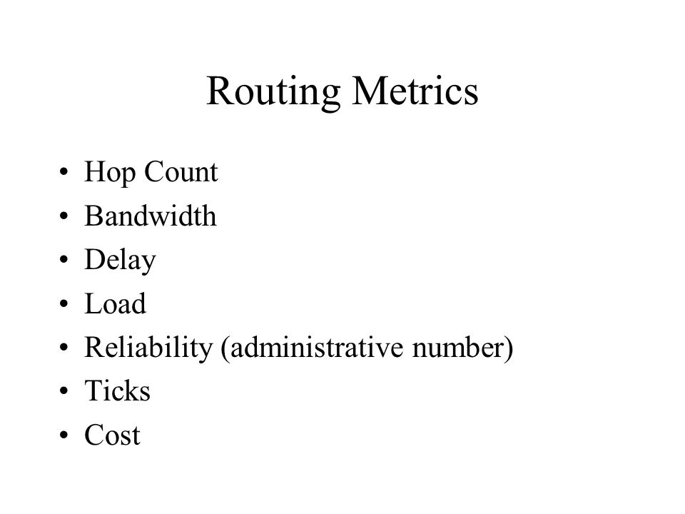 Routing Metrics Hop Count Bandwidth Delay Load Reliability (administrative number) Ticks Cost