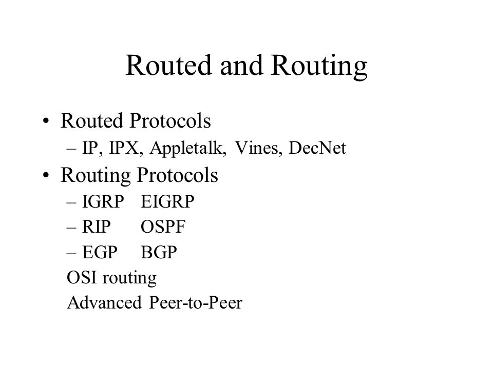 Routed and Routing Routed Protocols –IP, IPX, Appletalk, Vines, DecNet Routing Protocols –IGRPEIGRP –RIPOSPF –EGPBGP OSI routing Advanced Peer-to-Peer