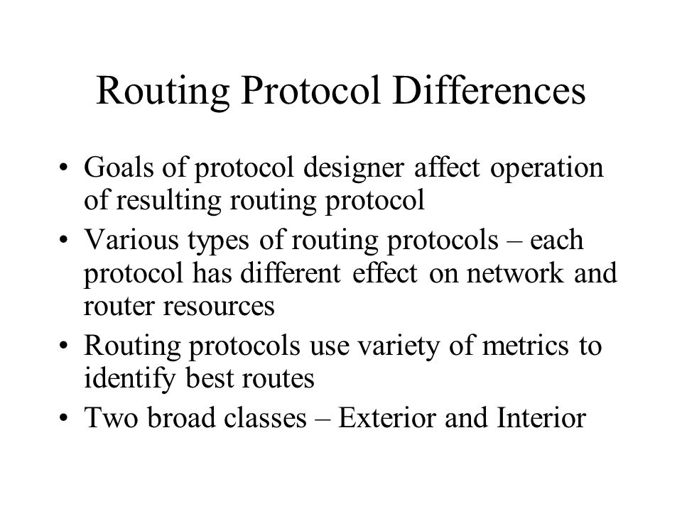 Routing Protocol Differences Goals of protocol designer affect operation of resulting routing protocol Various types of routing protocols – each proto