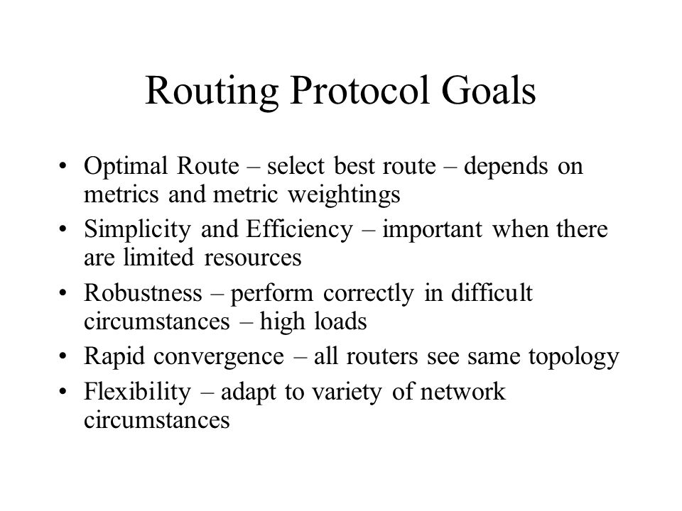 Routing Protocol Goals Optimal Route – select best route – depends on metrics and metric weightings Simplicity and Efficiency – important when there a