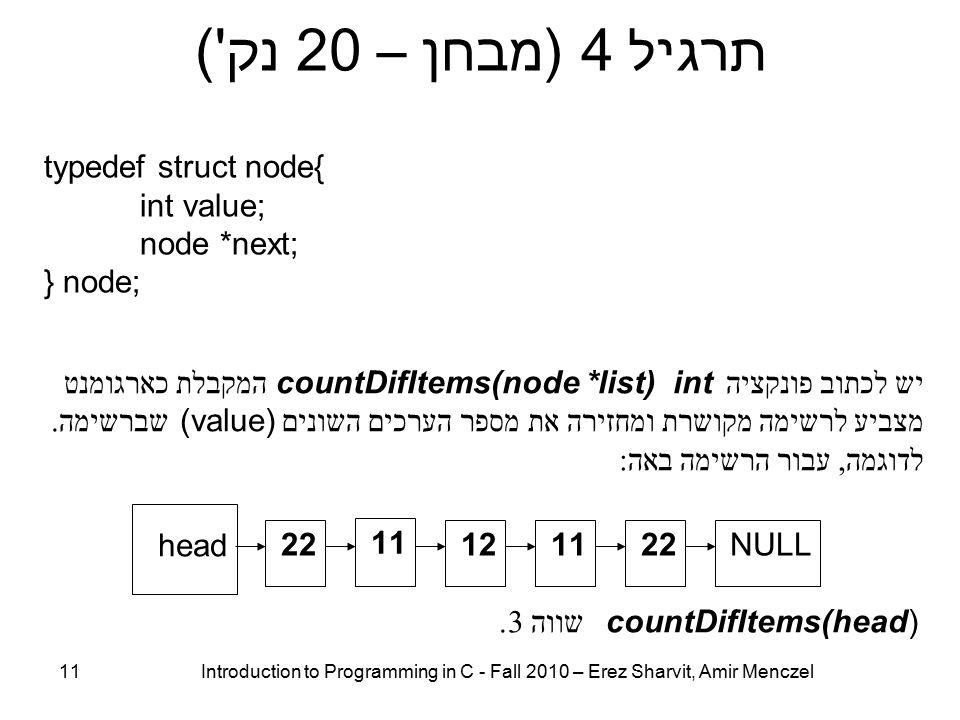 11 Introduction to Programming in C - Fall 2010 – Erez Sharvit, Amir Menczel תרגיל 4 (מבחן – 20 נק ) typedef struct node{ int value; node *next; } node; 221112 11 22 head NULL יש לכתוב פונקציה countDifItems(node *list) int המקבלת כארגומנט מצביע לרשימה מקושרת ומחזירה את מספר הערכים השונים (value) שברשימה.
