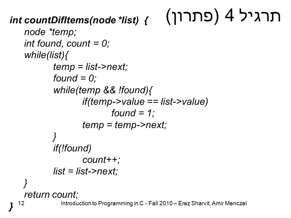 12 Introduction to Programming in C - Fall 2010 – Erez Sharvit, Amir Menczel תרגיל 4 (פתרון) int countDifItems(node *list) { node *temp; int found, count = 0; while(list){ temp = list->next; found = 0; while(temp && !found){ if(temp->value == list->value) found = 1; temp = temp->next; } if(!found) count++; list = list->next; } return count; }