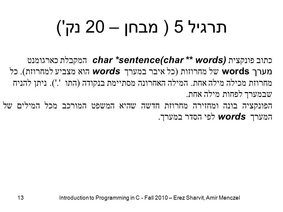 13 Introduction to Programming in C - Fall 2010 – Erez Sharvit, Amir Menczel תרגיל 5 ( מבחן – 20 נק ) כתוב פונקצית char *sentence(char ** words) המקבלת כארגומנט מערך words של מחרוזות ( כל איבר במערך words הוא מצביע למחרוזת ).