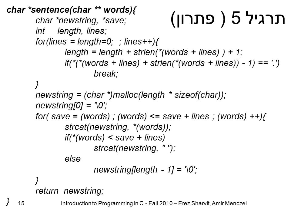 15 Introduction to Programming in C - Fall 2010 – Erez Sharvit, Amir Menczel תרגיל 5 ( פתרון) char *sentence(char ** words){ char *newstring, *save; int length, lines; for(lines = length=0; ; lines++){ length = length + strlen(*(words + lines) ) + 1; if(*(*(words + lines) + strlen(*(words + lines)) - 1) == . ) break; } newstring = (char *)malloc(length * sizeof(char)); newstring[0] = \0 ; for( save = (words) ; (words) <= save + lines ; (words) ++){ strcat(newstring, *(words)); if(*(words) < save + lines) strcat(newstring, ); else newstring[length - 1] = \0 ; } return newstring; }