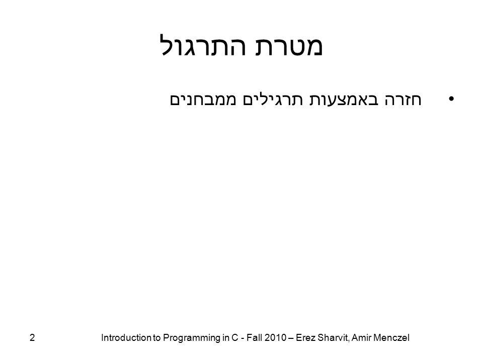מטרת התרגול חזרה באמצעות תרגילים ממבחנים 2 Introduction to Programming in C - Fall 2010 – Erez Sharvit, Amir Menczel