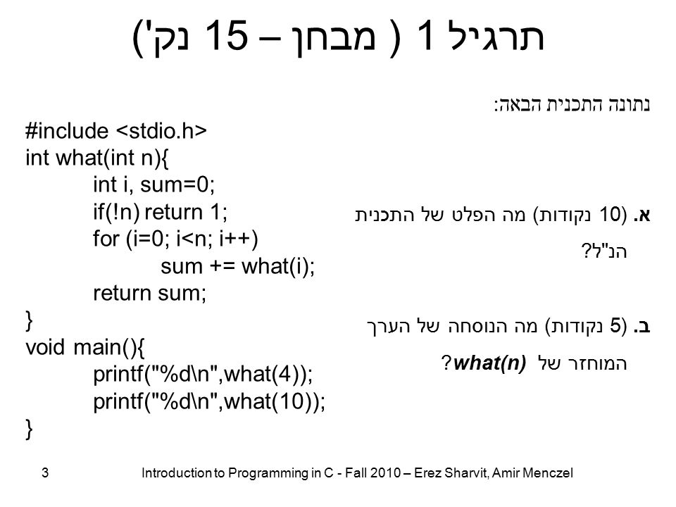 תרגיל 1 ( מבחן – 15 נק ) 3 Introduction to Programming in C - Fall 2010 – Erez Sharvit, Amir Menczel נתונה התכנית הבאה : #include int what(int n){ int i, sum=0; if(!n) return 1; for (i=0; i<n; i++) sum += what(i); return sum; } void main(){ printf( %d\n ,what(4)); printf( %d\n ,what(10)); } א.