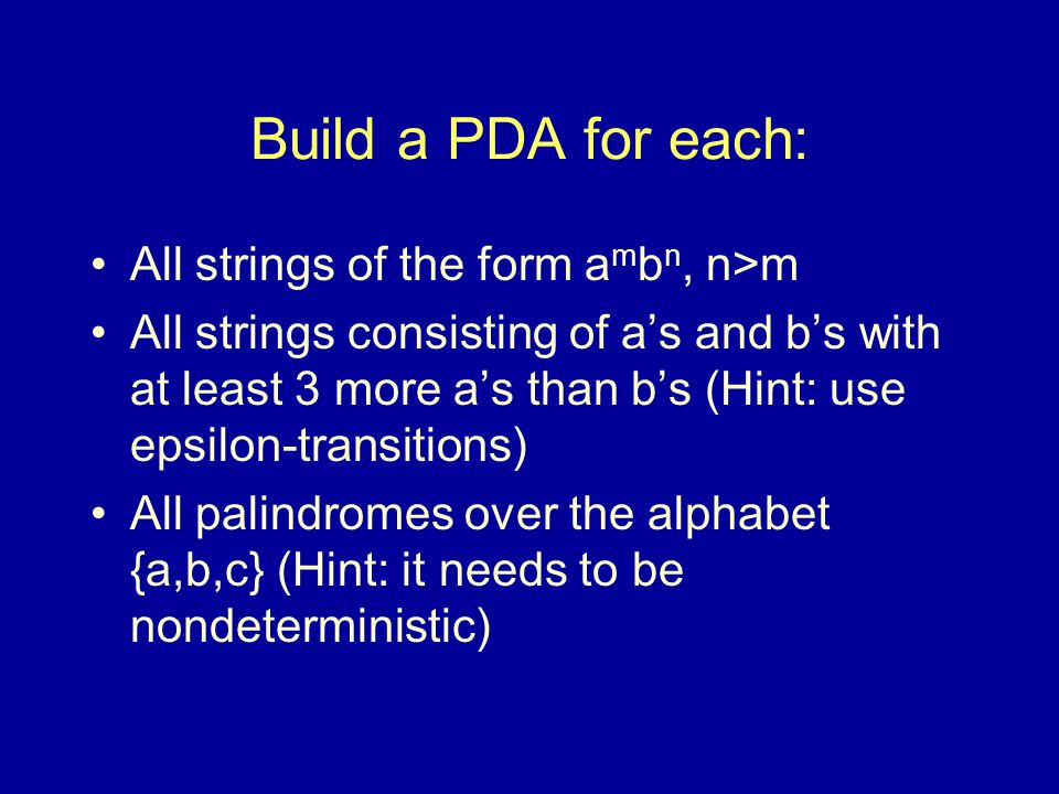 Build a PDA for each: All strings of the form a m b n, n>m All strings consisting of a's and b's with at least 3 more a's than b's (Hint: use epsilon-