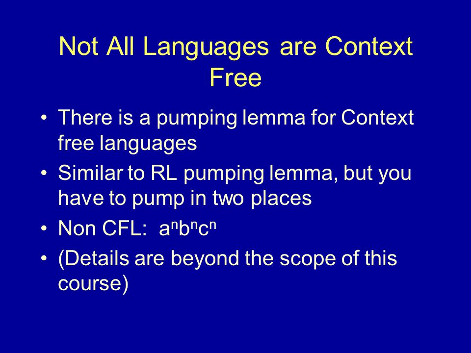 Not All Languages are Context Free There is a pumping lemma for Context free languages Similar to RL pumping lemma, but you have to pump in two places