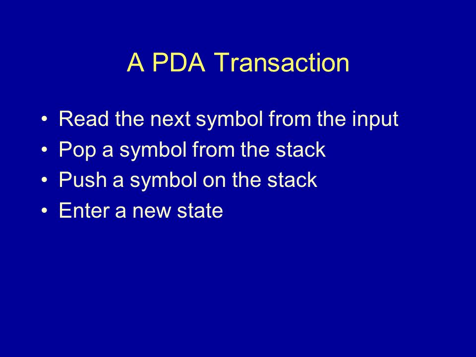 Epsilon in PDA Read epsilon –No character is read, input location stays the same Push or pop epsilon –The stack remains unchanged