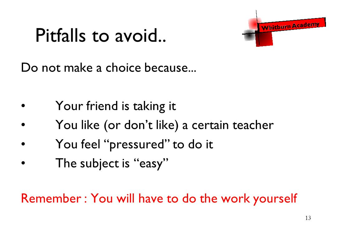 "13 Pitfalls to avoid.. Do not make a choice because... Your friend is taking it You like (or don't like) a certain teacher You feel ""pressured"" to do"