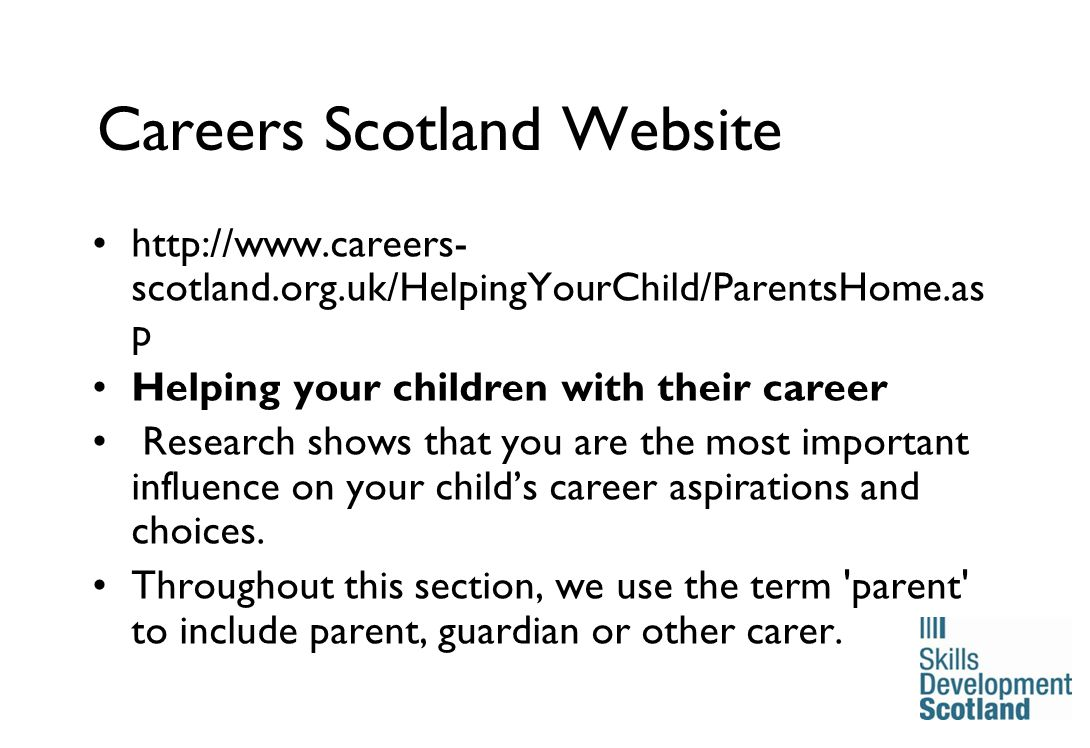 16 Careers Scotland Website http://www.careers- scotland.org.uk/HelpingYourChild/ParentsHome.as p Helping your children with their career Research shows that you are the most important influence on your child's career aspirations and choices.