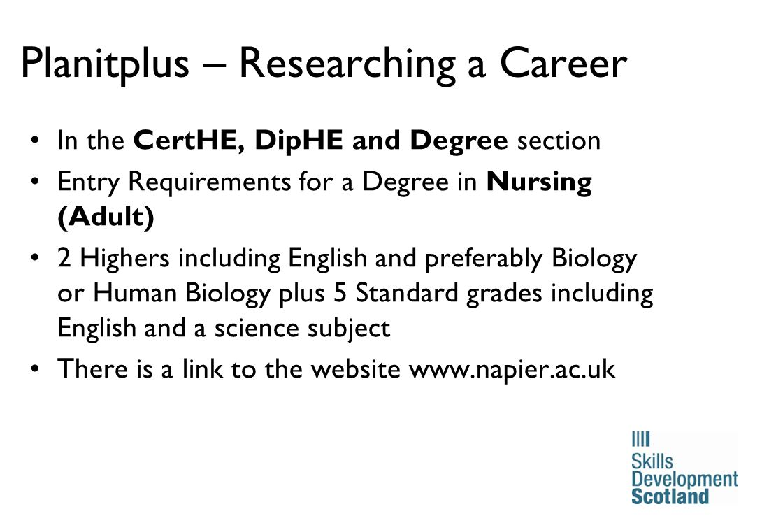 19 Planitplus – Researching a Career In the CertHE, DipHE and Degree section Entry Requirements for a Degree in Nursing (Adult) 2 Highers including English and preferably Biology or Human Biology plus 5 Standard grades including English and a science subject There is a link to the website www.napier.ac.uk