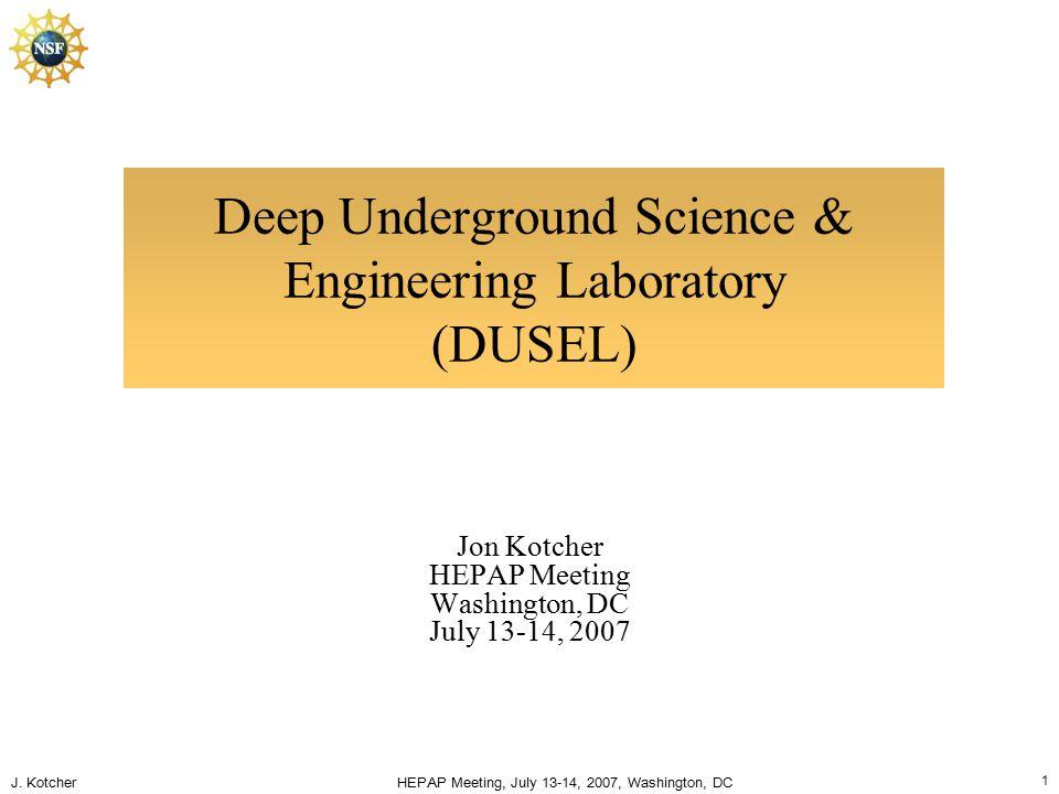 J. Kotcher HEPAP Meeting, July 13-14, 2007, Washington, DC 1 Deep Underground Science & Engineering Laboratory (DUSEL) Jon Kotcher HEPAP Meeting Washi