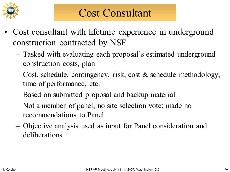 J. Kotcher HEPAP Meeting, July 13-14, 2007, Washington, DC 14 Cost Consultant Cost consultant with lifetime experience in underground construction con