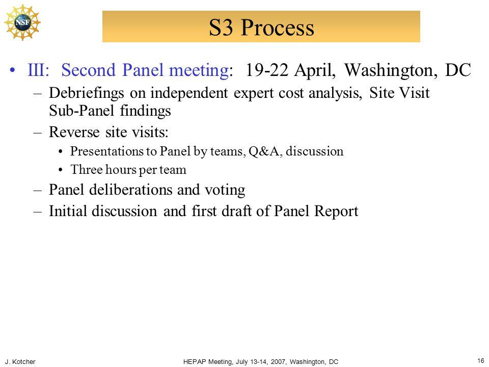 J. Kotcher HEPAP Meeting, July 13-14, 2007, Washington, DC 16 S3 Process III: Second Panel meeting: 19-22 April, Washington, DC –Debriefings on indepe