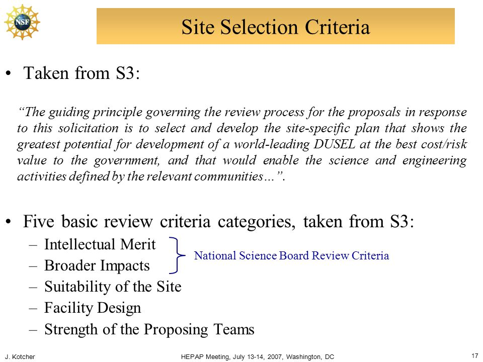 """J. Kotcher HEPAP Meeting, July 13-14, 2007, Washington, DC 17 Site Selection Criteria """"The guiding principle governing the review process for the prop"""