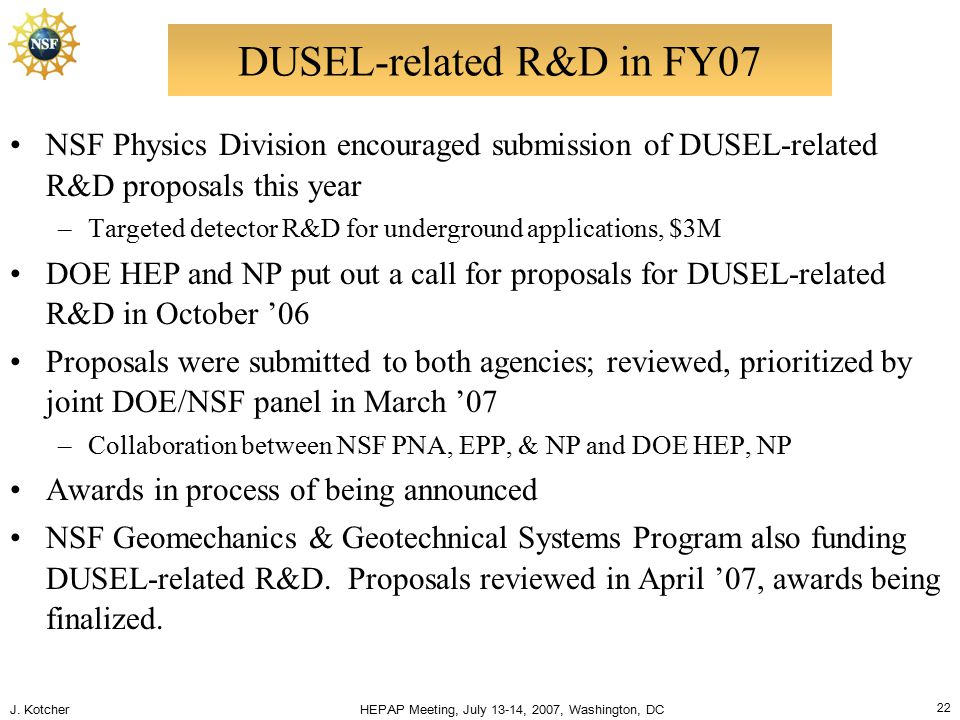 J. Kotcher HEPAP Meeting, July 13-14, 2007, Washington, DC 22 DUSEL-related R&D in FY07 NSF Physics Division encouraged submission of DUSEL-related R&