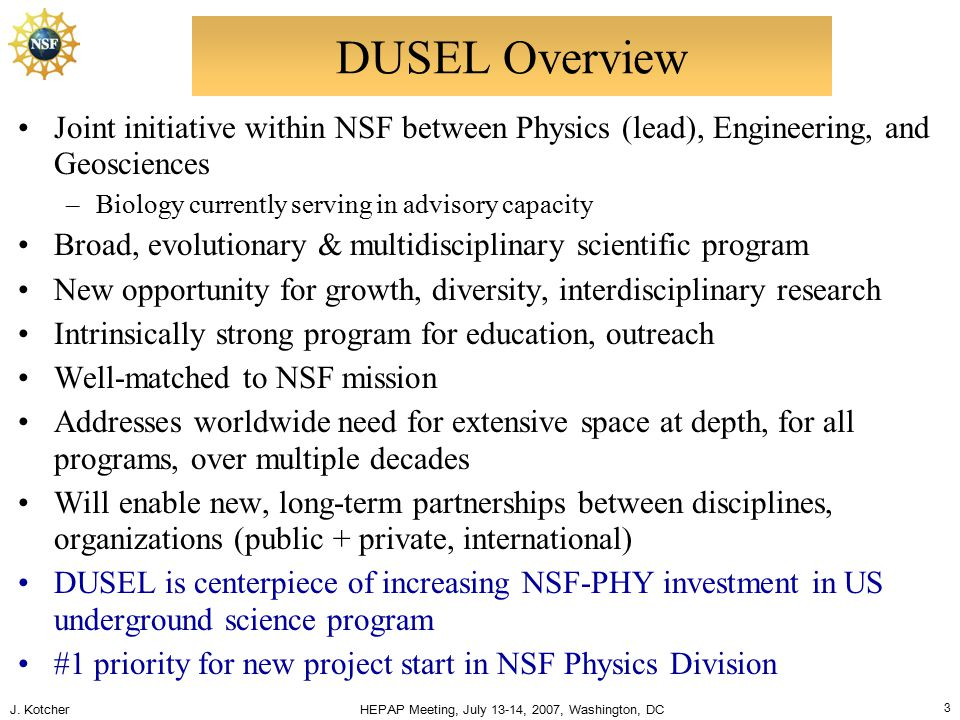 J. Kotcher HEPAP Meeting, July 13-14, 2007, Washington, DC 3 DUSEL Overview Joint initiative within NSF between Physics (lead), Engineering, and Geosc