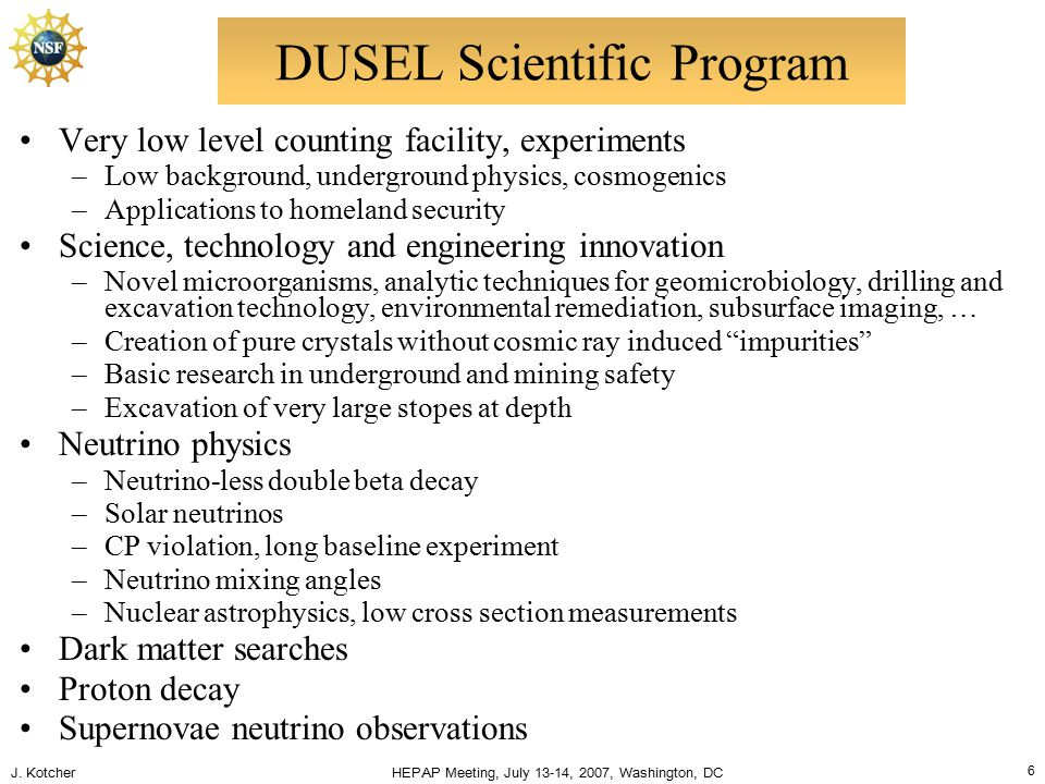 J. Kotcher HEPAP Meeting, July 13-14, 2007, Washington, DC 6 DUSEL Scientific Program Very low level counting facility, experiments –Low background, u