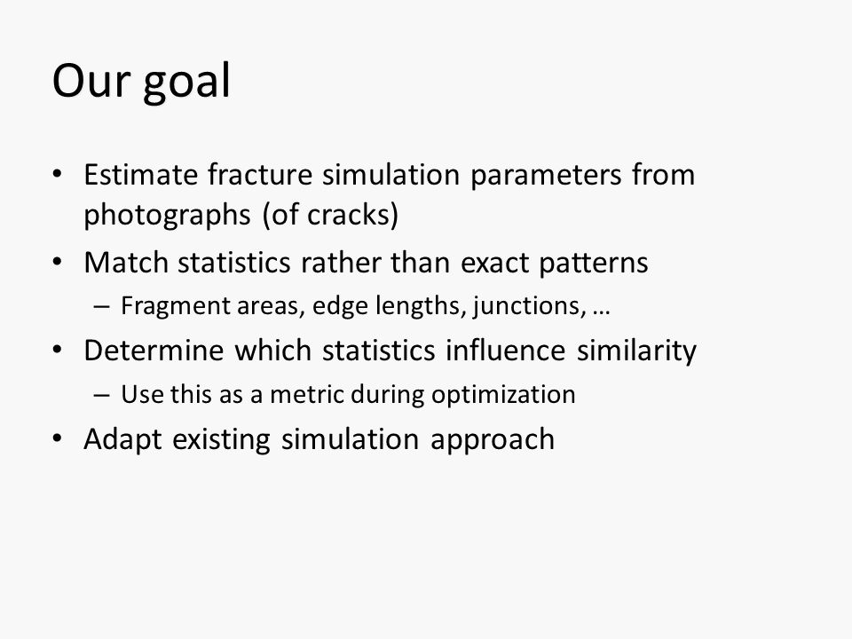Contributions User study to determine similarity between fracture patterns based on statistics Optimization process using this metric Extended RT fracture simulation approach Interactive modeling interface