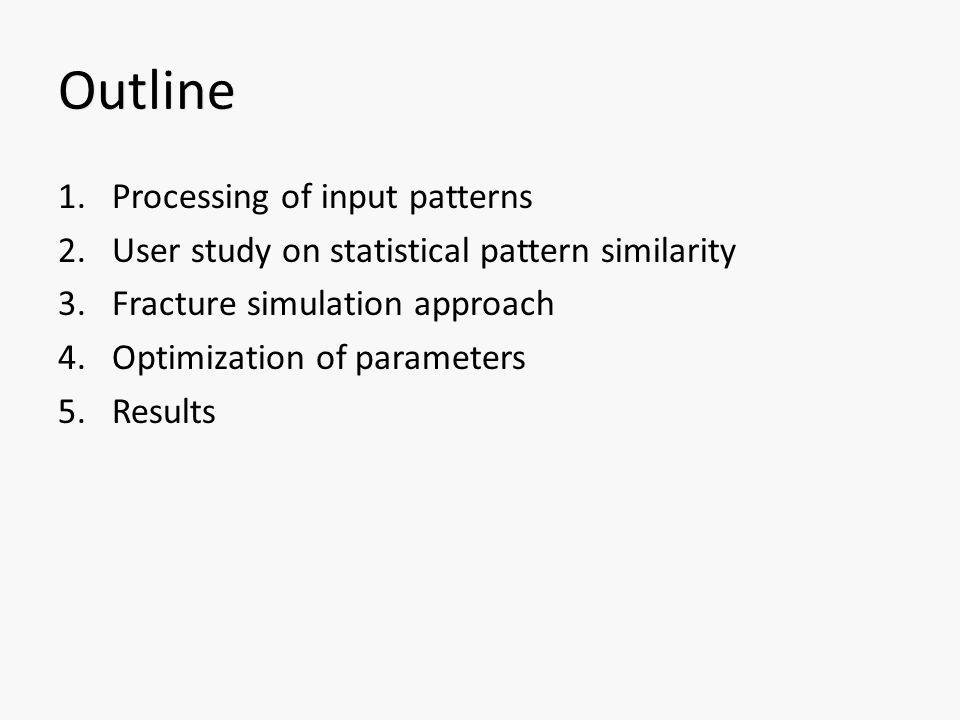 Outline 1.Processing of input patterns 2.User study on statistical pattern similarity 3.Fracture simulation approach 4.Optimization of parameters 5.Results