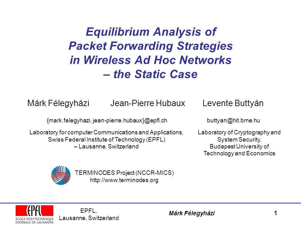 EPFL, Lausanne, Switzerland Márk Félegyházi Equilibrium Analysis of Packet Forwarding Strategies in Wireless Ad Hoc Networks – the Static Case Márk Félegyházi {mark.felegyhazi, jean-pierre.hubaux}@epfl.chbuttyan@hit.bme.hu Levente ButtyánJean-Pierre Hubaux Laboratory for computer Communications and Applications, Swiss Federal Institute of Technology (EPFL) – Lausanne, Switzerland TERMINODES Project (NCCR-MICS) http://www.terminodes.org 1 Laboratory of Cryptography and System Security, Budapest University of Technology and Economics