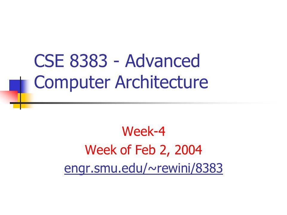 CSE 8383 - Advanced Computer Architecture Week-4 Week of Feb 2, 2004 engr.smu.edu/~rewini/8383