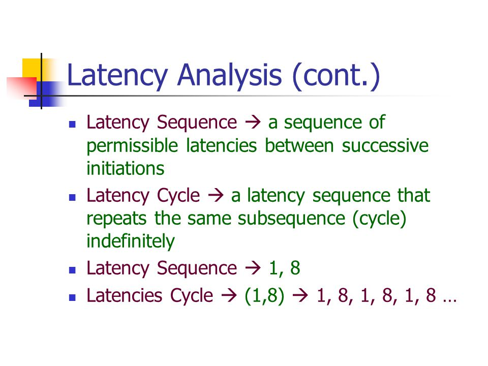 Latency Analysis (cont.) Latency Sequence  a sequence of permissible latencies between successive initiations Latency Cycle  a latency sequence that repeats the same subsequence (cycle) indefinitely Latency Sequence  1, 8 Latencies Cycle  (1,8)  1, 8, 1, 8, 1, 8 …