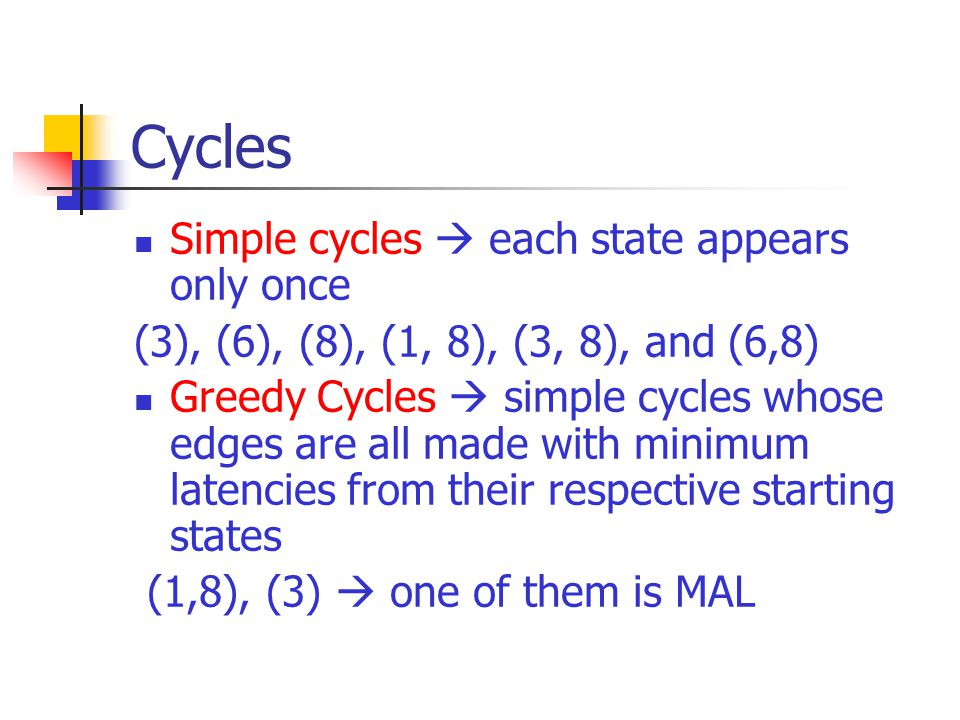 Cycles Simple cycles  each state appears only once (3), (6), (8), (1, 8), (3, 8), and (6,8) Greedy Cycles  simple cycles whose edges are all made with minimum latencies from their respective starting states (1,8), (3)  one of them is MAL