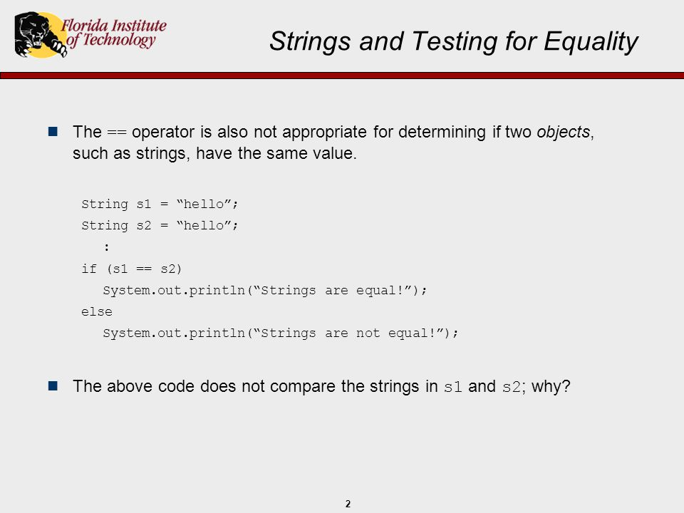 2 Strings and Testing for Equality The == operator is also not appropriate for determining if two objects, such as strings, have the same value. Strin