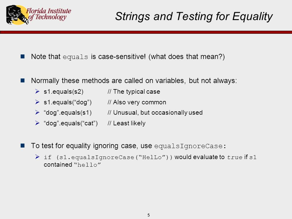 5 Strings and Testing for Equality Note that equals is case-sensitive! (what does that mean?) n Normally these methods are called on variables, but no