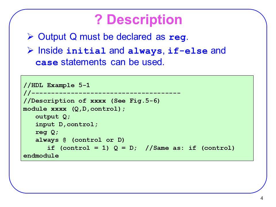 4 ? Description //HDL Example 5-1 //-------------------------------------- //Description of xxxx (See Fig.5-6) module xxxx (Q,D,control); output Q; in