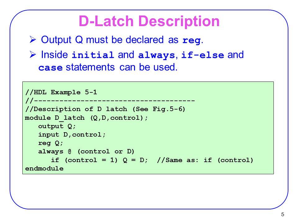 5 D-Latch Description //HDL Example 5-1 //-------------------------------------- //Description of D latch (See Fig.5-6) module D_latch (Q,D,control);