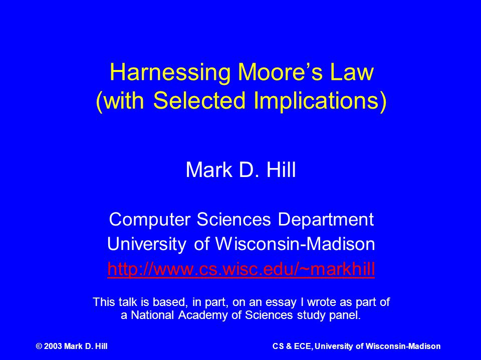 © 2003 Mark D. HillCS & ECE, University of Wisconsin-Madison Harnessing Moore's Law (with Selected Implications) Mark D. Hill Computer Sciences Depart
