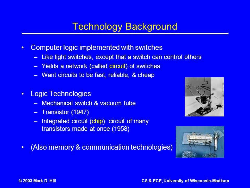 © 2003 Mark D. HillCS & ECE, University of Wisconsin-Madison Technology Background Computer logic implemented with switches –Like light switches, exce