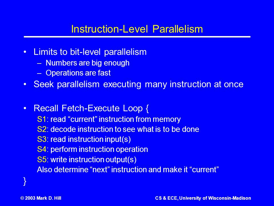 © 2003 Mark D. HillCS & ECE, University of Wisconsin-Madison Instruction-Level Parallelism Limits to bit-level parallelism –Numbers are big enough –Op