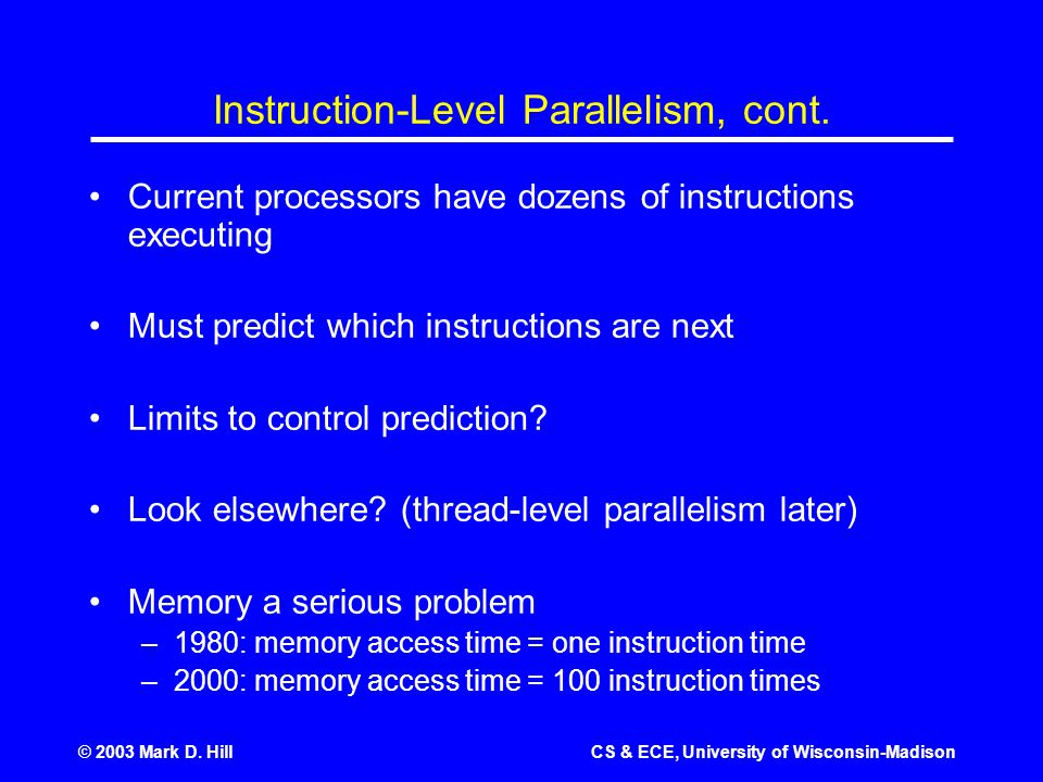 © 2003 Mark D. HillCS & ECE, University of Wisconsin-Madison Instruction-Level Parallelism, cont. Current processors have dozens of instructions execu