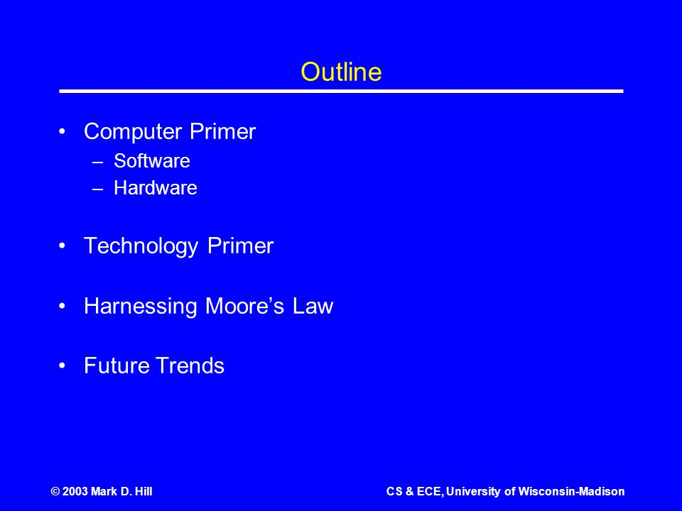 © 2003 Mark D. HillCS & ECE, University of Wisconsin-Madison Outline Computer Primer –Software –Hardware Technology Primer Harnessing Moore's Law Futu
