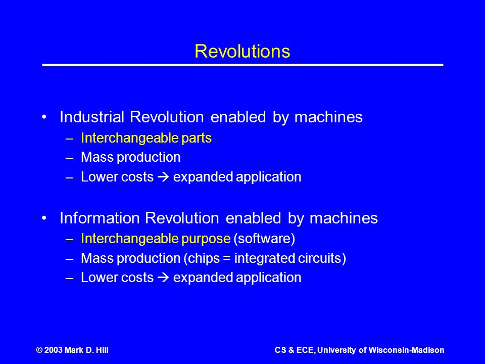 © 2003 Mark D. HillCS & ECE, University of Wisconsin-Madison Revolutions Industrial Revolution enabled by machines –Interchangeable parts –Mass produc