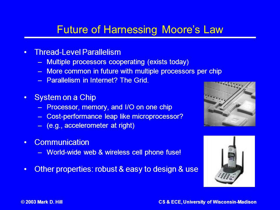 © 2003 Mark D. HillCS & ECE, University of Wisconsin-Madison Future of Harnessing Moore's Law Thread-Level Parallelism –Multiple processors cooperatin