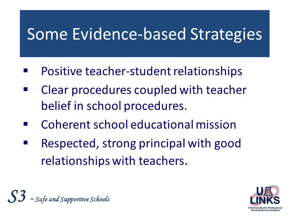 S3 ~ Safe and Supportive Schools Some Evidence-based Strategies  Positive teacher-student relationships  Clear procedures coupled with teacher belief in school procedures.